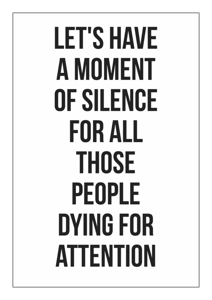 Let's have a moment of silence for all those people dying for attention