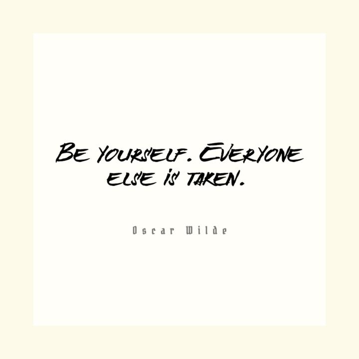 Be yourself. Everyone else is taken. Oscar Wilde