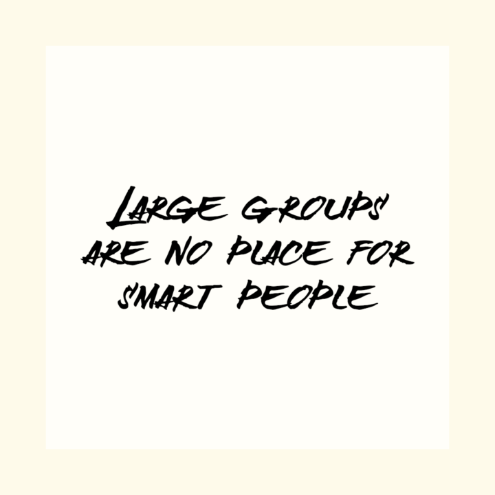 Large groups are no place for smart people
